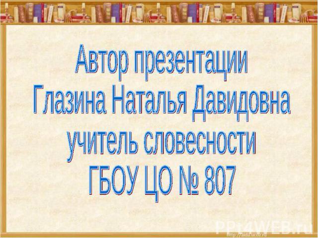 Автор презентацииГлазина Наталья Давидовнаучитель словесностиГБОУ ЦО № 807