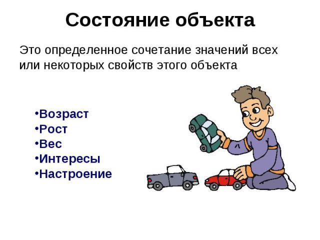Состояние объекта Это определенное сочетание значений всех или некоторых свойств этого объектаВозрастРостВесИнтересыНастроение