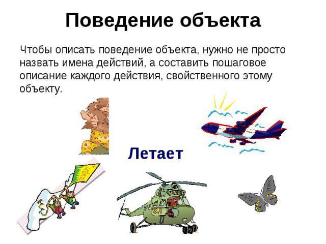Поведение объекта Чтобы описать поведение объекта, нужно не просто назвать имена действий, а составить пошаговое описание каждого действия, свойственного этому объекту.