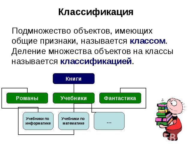 Классификация Подмножество объектов, имеющих общие признаки, называется классом. Деление множества объектов на классы называется классификацией.
