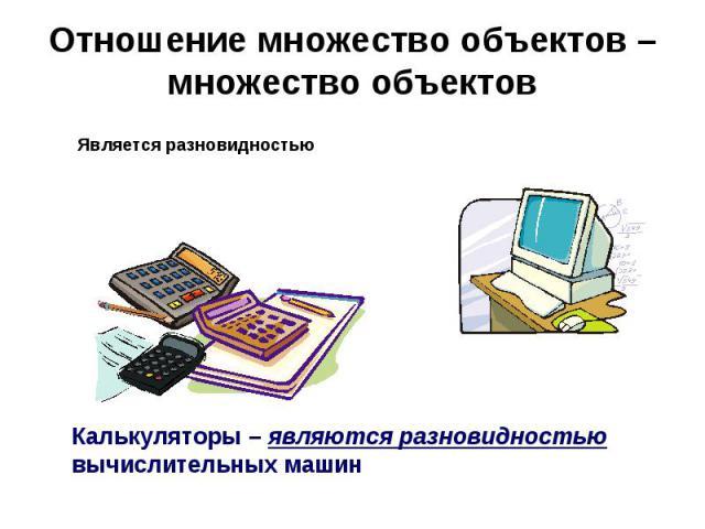 Отношение множество объектов – множество объектов Является разновидностьюКалькуляторы – являются разновидностью вычислительных машин