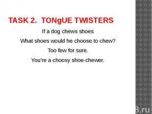 TASK 2. TONgUE TWISTERS If a dog chews shoesWhat shoes would he choose to chew?T