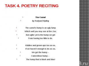 TASK 4. POETRY RECITING The Camelby Rudyard KiplingThe camel's hump is an ugly l