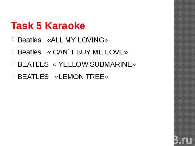 Task 5 Karaoke Beatles «ALL MY LOVING»Beatles « CAN`T BUY ME LOVE»BEATLES « YELLOW SUBMARINE»BEATLES «LEMON TREE»