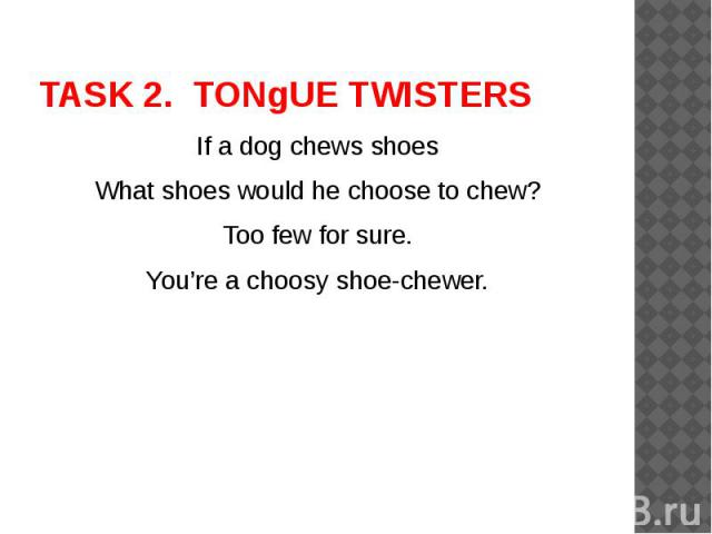 TASK 2. TONgUE TWISTERS If a dog chews shoesWhat shoes would he choose to chew?Too few for sure.You're a choosy shoe-chewer.