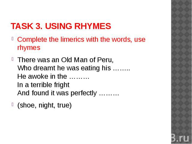 TASK 3. USING RHYMES Complete the limerics with the words, use rhymesThere was an Old Man of Peru,Who dreamt he was eating his ……..He awoke in the ………In a terrible frightAnd found it was perfectly ………(shoe, night, true)