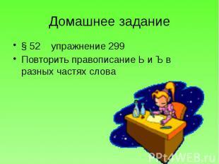 Домашнее задание § 52 упражнение 299 Повторить правописание Ь и Ъ в разных частя