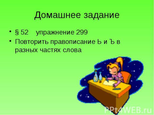 Домашнее задание § 52 упражнение 299 Повторить правописание Ь и Ъ в разных частях слова