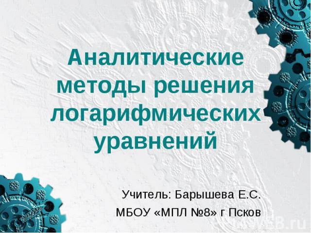 Аналитические методы решения логарифмических уравнений Учитель: Барышева Е.С.МБОУ «МПЛ №8» г Псков