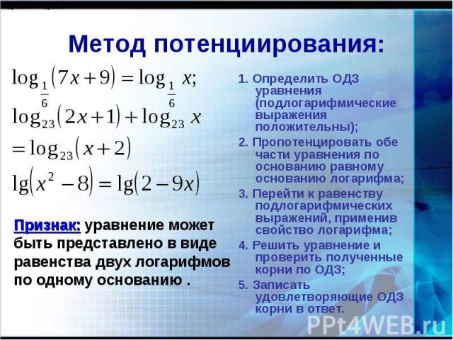 Метод потенциирования: Признак: уравнение может быть представлено в виде равенства двух логарифмовпо одному основанию . 1. Определить ОДЗ уравнения (подлогарифмические выражения положительны);2. Пропотенцировать обе части уравнения по основанию равн…