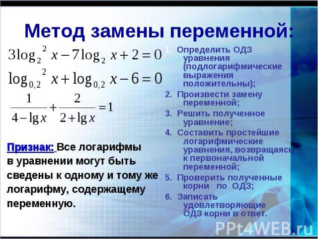 Метод замены переменной: Признак: Все логарифмыв уравнении могут быть сведены к одному и тому желогарифму, содержащемупеременную. 1. Определить ОДЗ уравнения (подлогарифмические выражения положительны);2. Произвести замену переменной;3. Решить получ…