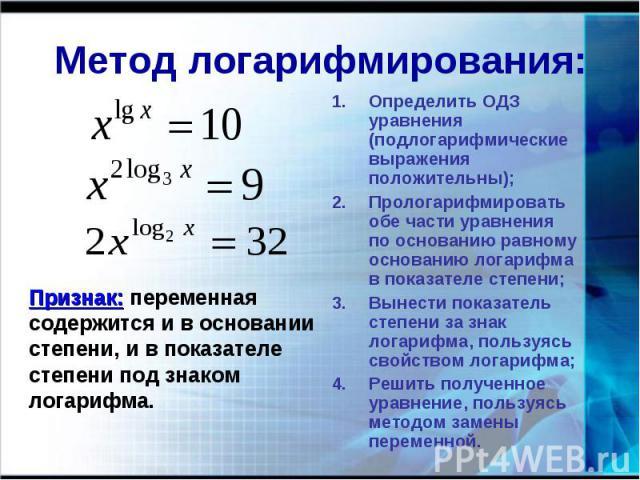 Метод логарифмирования: Признак: переменная содержится и в основаниистепени, и в показателе степени под знаком логарифма. Определить ОДЗ уравнения (подлогарифмические выражения положительны);Прологарифмировать обе части уравнения по основанию равном…