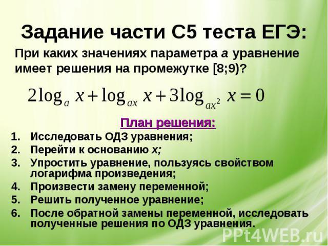 Задание части С5 теста ЕГЭ: При каких значениях параметра а уравнениеимеет решения на промежутке [8;9)? План решения:Исследовать ОДЗ уравнения;Перейти к основанию х;Упростить уравнение, пользуясь свойством логарифма произведения;Произвести замену пе…