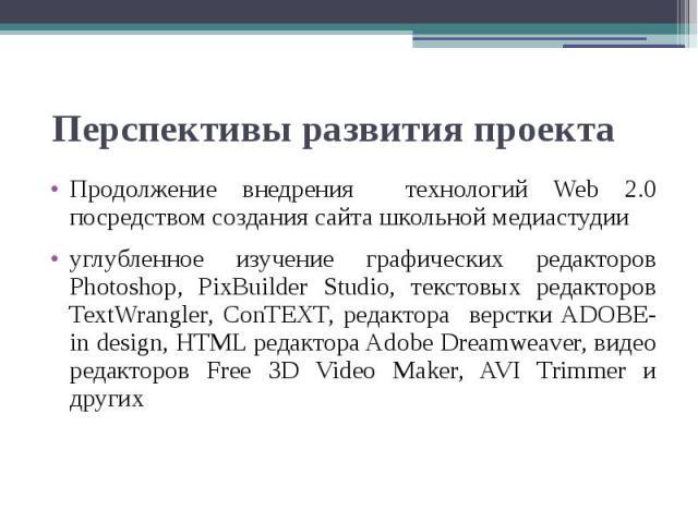 Перспективы развития проекта Продолжение внедрения технологий Web 2.0 посредством создания сайта школьной медиастудииуглубленное изучение графических редакторов Photoshop, PixBuilder Studio, текстовых редакторов TextWrangler, ConTEXT, редактора верс…