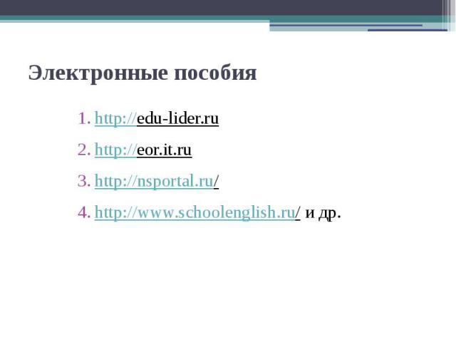 Электронные пособия http://edu-lider.ru http://eor.it.ru http://nsportal.ru/ http://www.schoolenglish.ru/ и др.