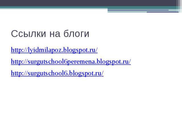 Ссылки на блоги http://lyidmilapoz.blogspot.ru/http://surgutschool6peremena.blogspot.ru/http://surgutschool6.blogspot.ru/