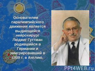 Основателем паралимпийского движения является выдающийся нейрохирург Людвиг Гутт