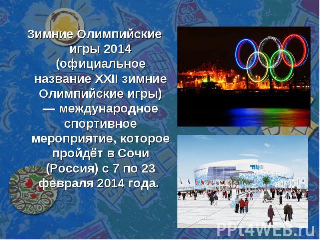 Зимние Олимпийские игры 2014 (официальное название XXII зимние Олимпийские игры) — международное спортивное мероприятие, которое пройдёт в Сочи (Россия) с 7 по 23 февраля 2014 года.