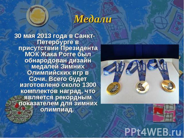 Медали 30 мая 2013 года в Санкт-Петербурге в присутствии Президента МОК Жака Рогге был обнародован дизайн медалей Зимних Олимпийских игр в Сочи. Всего будет изготовлено около 1300 комплектов наград, что является рекордным показателем для зимних олимпиад.