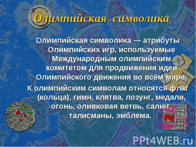 Олимпийская символика Олимпийская символика — атрибуты Олимпийских игр, используемые Международным олимпийским комитетом для продвижения идеи Олимпийского движения во всём мире.К олимпийским символам относятся флаг (кольца), гимн, клятва, лозунг, ме…