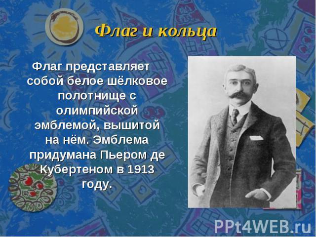 Флаг и кольца Флаг представляет собой белое шёлковое полотнище с олимпийской эмблемой, вышитой на нём. Эмблема придумана Пьером де Кубертеном в 1913 году.