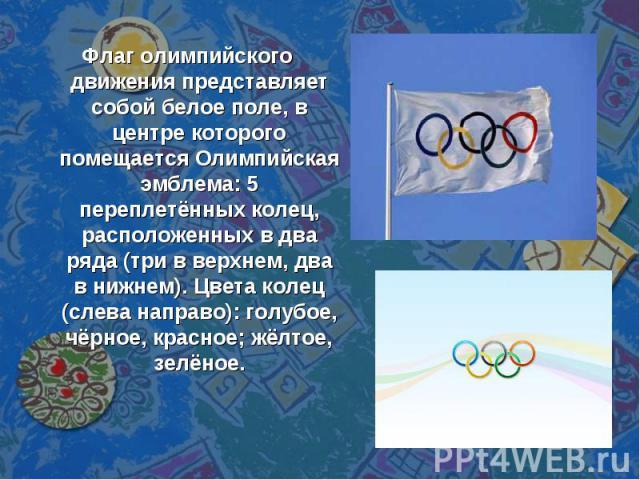 Флаг олимпийского движения представляет собой белое поле, в центре которого помещается Олимпийская эмблема: 5 переплетённых колец, расположенных в два ряда (три в верхнем, два в нижнем). Цвета колец (слева направо): голубое, чёрное, красное; жёлтое,…