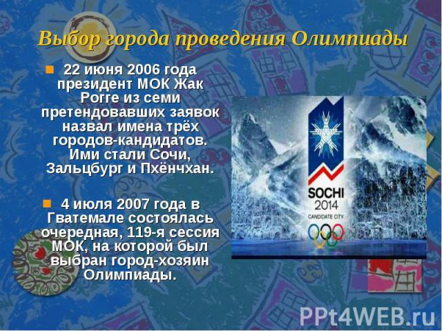Выбор города проведения Олимпиады 22 июня 2006 года президент МОК Жак Рогге из семи претендовавших заявок назвал имена трёх городов-кандидатов. Ими стали Сочи, Зальцбург и Пхёнчхан.4 июля 2007 года в Гватемале состоялась очередная, 119-я сессия МОК,…