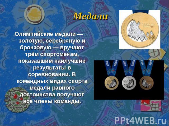 Медали Олимпийские медали — золотую, серебряную и бронзовую — вручают трём спортсменам, показавшим наилучшие результаты в соревновании. В командных видах спорта медали равного достоинства получают все члены команды.