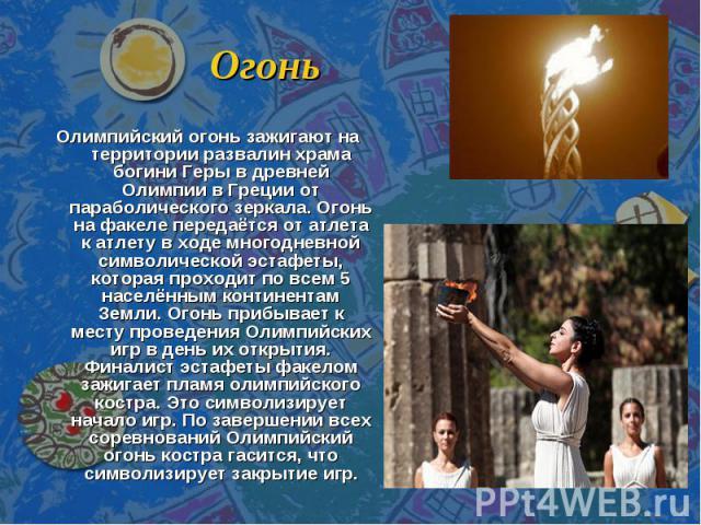 Огонь Олимпийский огонь зажигают на территории развалин храма богини Геры в древней Олимпии в Греции от параболического зеркала. Огонь на факеле передаётся от атлета к атлету в ходе многодневной символической эстафеты, которая проходит по всем 5 нас…