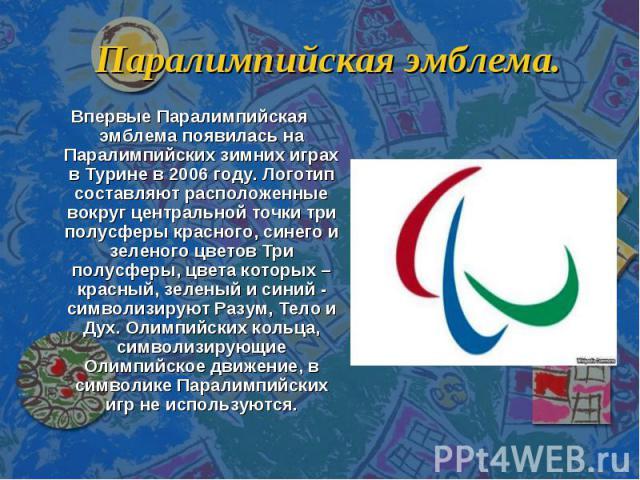 Паралимпийская эмблема. Впервые Паралимпийская эмблема появилась на Паралимпийских зимних играх в Турине в 2006 году. Логотип составляют расположенные вокруг центральной точки три полусферы красного, синего и зеленого цветов Три полусферы, цвета кот…