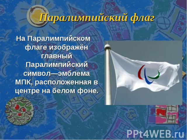 Паралимпийский флаг На Паралимпийском флаге изображён главный Паралимпийский символ—эмблема МПК, расположенная в центре на белом фоне.