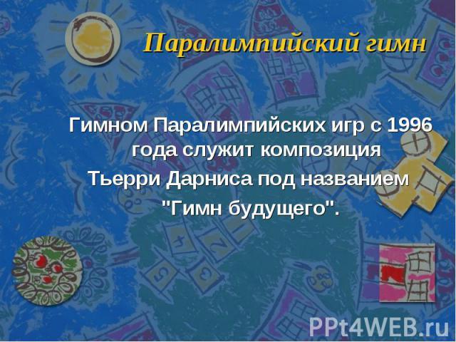 Паралимпийский гимн Гимном Паралимпийских игр с 1996 года служит композиция Тьерри Дарниса под названием
