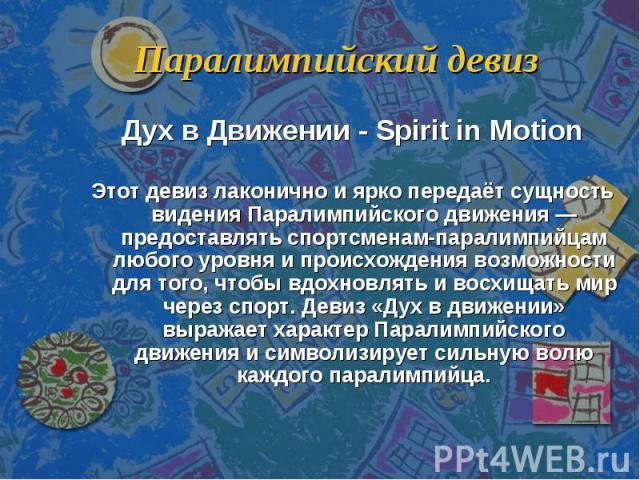 Паралимпийский девиз Дух в Движении - Spirit in MotionЭтот девиз лаконично и ярко передаёт сущность видения Паралимпийского движения — предоставлять спортсменам-паралимпийцам любого уровня и происхождения возможности для того, чтобы вдохновлять и во…