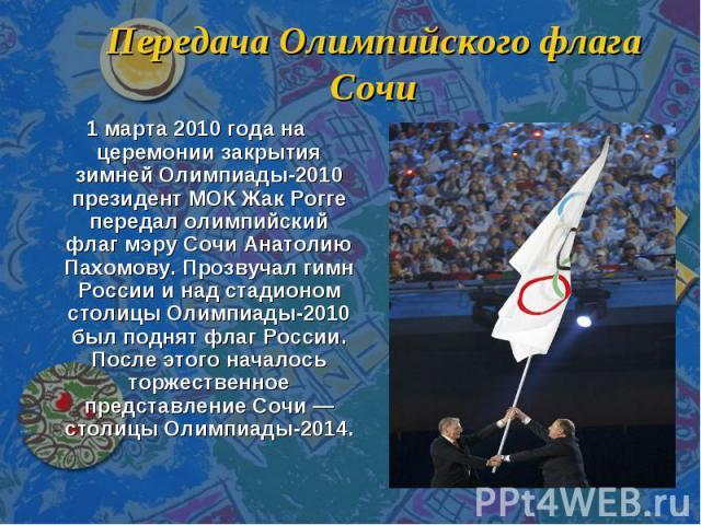 Передача Олимпийского флага Сочи 1 марта 2010 года на церемонии закрытия зимней Олимпиады-2010 президент МОК Жак Рогге передал олимпийский флаг мэру Сочи Анатолию Пахомову. Прозвучал гимн России и над стадионом столицы Олимпиады-2010 был поднят флаг…