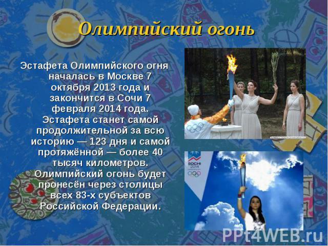 Олимпийский огонь Эстафета Олимпийского огня началась в Москве 7 октября 2013 года и закончится в Сочи 7 февраля 2014 года. Эстафета станет самой продолжительной за всю историю — 123 дня и самой протяжённой — более 40 тысяч километров. Олимпийский о…