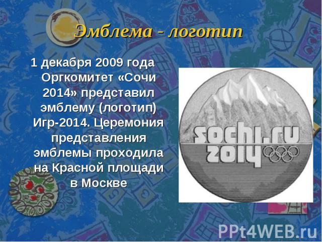 Эмблема - логотип 1 декабря 2009 года Оргкомитет «Сочи 2014» представил эмблему (логотип) Игр-2014. Церемония представления эмблемы проходила на Красной площади в Москве