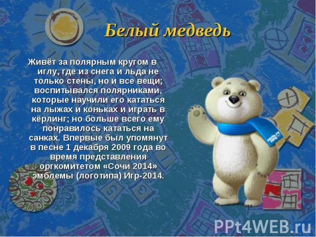 Белый медведь Живёт за полярным кругом в иглу, где из снега и льда не только стены, но и все вещи; воспитывался полярниками, которые научили его кататься на лыжах и коньках и играть в кёрлинг; но больше всего ему понравилось кататься на санках. Впер…