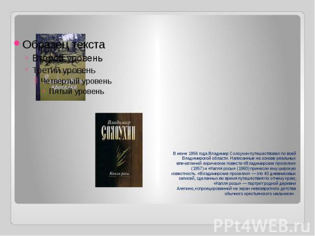 В июне 1956 года Владимир Солоухин путешествовал по всей Владимирской области.Написанные на основе реальных впечатлений лирические повести «Владимирские проселки» (1957) и «Капля росы» (1960) принесли ему широкую известность. «Владимирские проселки…