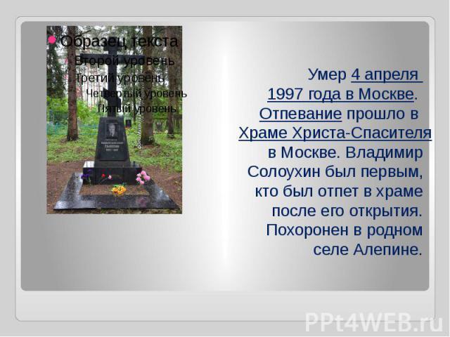 Умер4 апреля 1997 годавМоскве.Отпеваниепрошло вХраме Христа-Спасителяв Москве. Владимир Солоухин был первым, кто был отпет в храме после его открытия. Похоронен в родном селе Алепине.