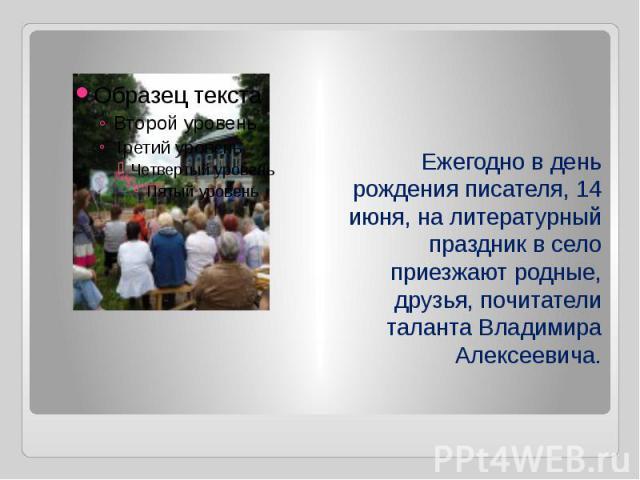 Ежегодно вдень рождения писателя, 14 июня, налитературный праздник всело приезжают родные, друзья, почитатели таланта Владимира Алексеевича.
