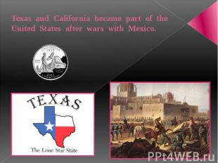 Texas and California became part of the United States after wars with Mexico.