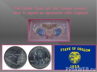 The United States got the Oregon country after it signed an agreement with Engla