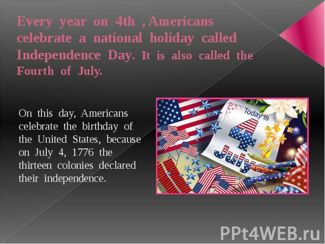 Every year on 4th , Americans celebrate a national holiday called Independence Day. It is also called the Fourth of July. On this day, Americans celebrate the birthday of the United States, because on July 4, 1776 the thirteen colonies declared thei…