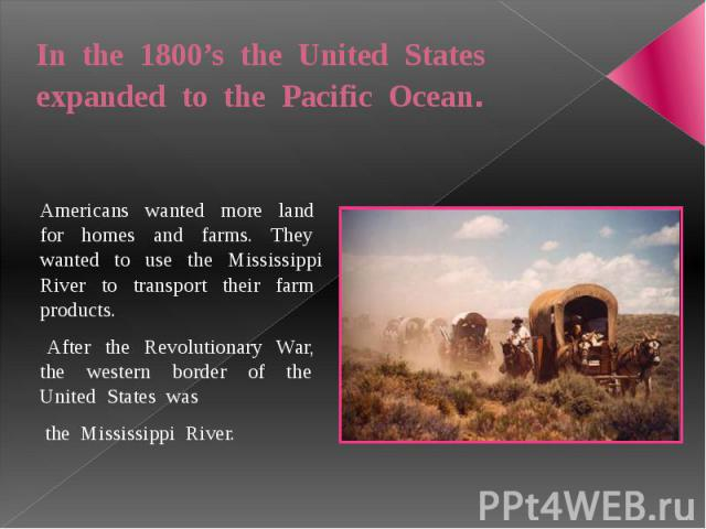 In the 1800's the United States expanded to the Pacific Ocean. Americans wanted more land for homes and farms. They wanted to use the Mississippi River to transport their farm products. After the Revolutionary War, the western border of the United S…
