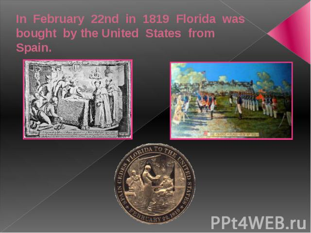 In February 22nd in 1819 Florida was bought by the United States from Spain.