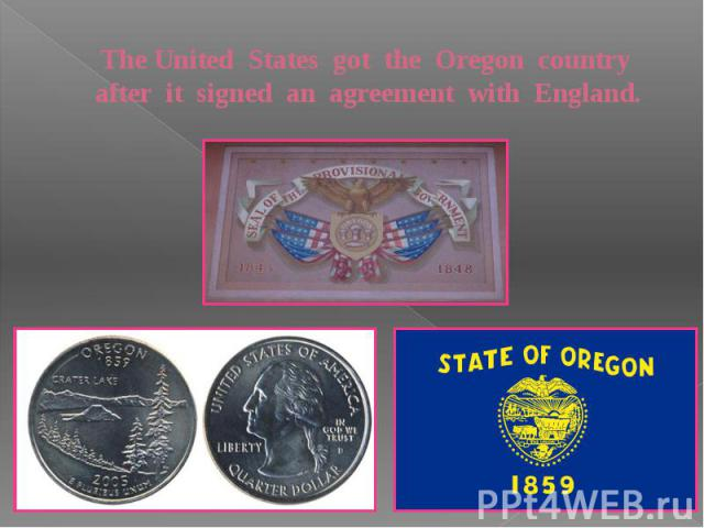 The United States got the Oregon country after it signed an agreement with England.