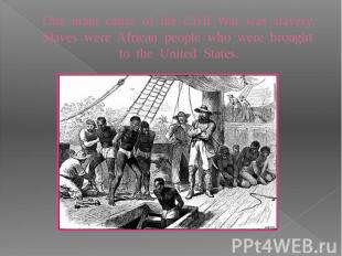 One main cause of the Civil War was slavery. Slaves were African people who were