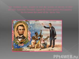 The Northern states wanted to end the system of slavery. In 1863 the 16th Americ