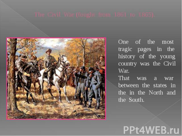 The Civil War (fought from 1861 to 1865). One of the most tragic pages in the history of the young country was the Civil War.That was a war between the states in the in the North and the South.