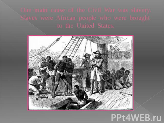 One main cause of the Civil War was slavery. Slaves were African people who were brought to the United States.